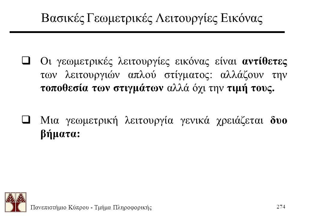 Πανεπιστήμιο Κύπρου - Τμήμα Πληροφορικής 274 Βασικές Γεωμετρικές Λειτουργίες Εικόνας  Οι γεωμετρικές λειτουργίες εικόνας είναι αντίθετες των λειτουργιών απλού στίγματος: αλλάζουν την τοποθεσία των στιγμάτων αλλά όχι την τιμή τους.