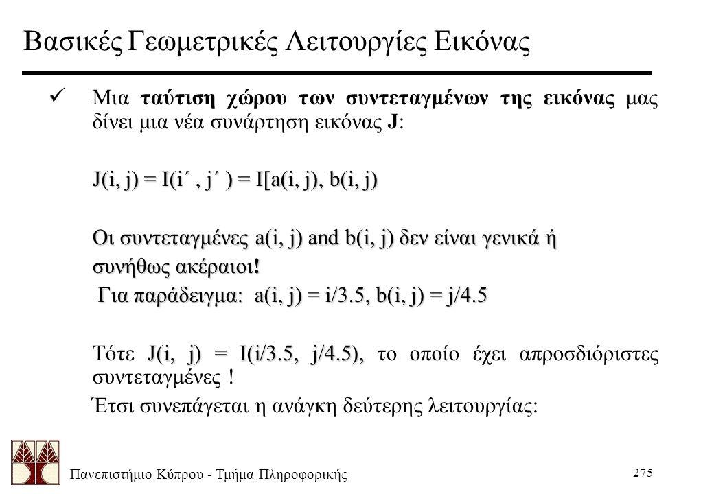 Πανεπιστήμιο Κύπρου - Τμήμα Πληροφορικής 275 Βασικές Γεωμετρικές Λειτουργίες Εικόνας Μια ταύτιση χώρου των συντεταγμένων της εικόνας μας δίνει μια νέα συνάρτηση εικόνας J: J(i, j) = I(i´, j´ ) = I[a(i, j), b(i, j) Οι συντεταγμένες a(i, j) and b(i, j) δεν είναι γενικά ή Οι συντεταγμένες a(i, j) and b(i, j) δεν είναι γενικά ή συνήθως ακέραιοι.