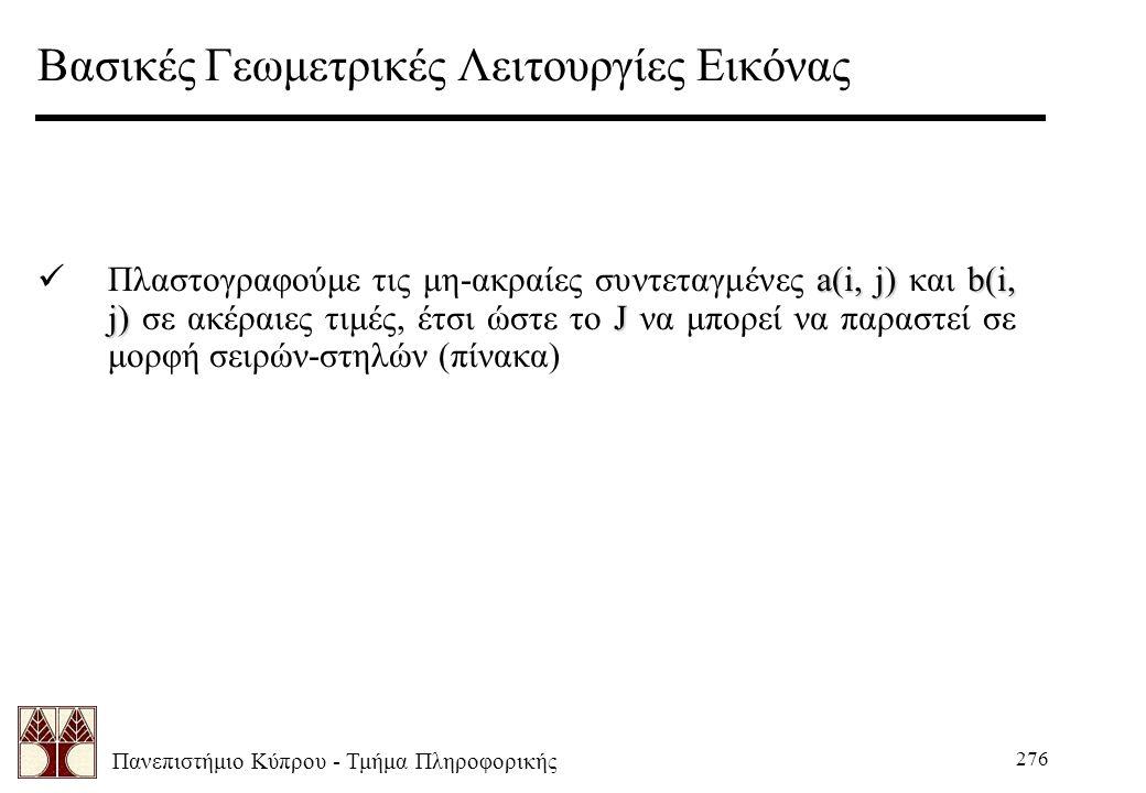 Πανεπιστήμιο Κύπρου - Τμήμα Πληροφορικής 276 Βασικές Γεωμετρικές Λειτουργίες Εικόνας a(i, j)b(i, j)J Πλαστογραφούμε τις μη-ακραίες συντεταγμένες a(i, j) και b(i, j) σε ακέραιες τιμές, έτσι ώστε το J να μπορεί να παραστεί σε μορφή σειρών-στηλών (πίνακα)