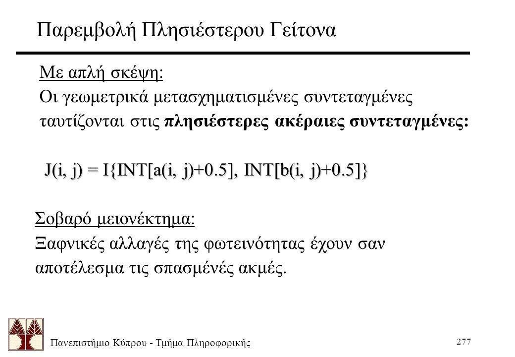 Πανεπιστήμιο Κύπρου - Τμήμα Πληροφορικής 277 Παρεμβολή Πλησιέστερου Γείτονα Με απλή σκέψη: Οι γεωμετρικά μετασχηματισμένες συντεταγμένες ταυτίζονται στις πλησιέστερες ακέραιες συντεταγμένες: J(i, j) = I{INT[a(i, j)+0.5], INT[b(i, j)+0.5]} J(i, j) = I{INT[a(i, j)+0.5], INT[b(i, j)+0.5]} Σοβαρό μειονέκτημα: Ξαφνικές αλλαγές της φωτεινότητας έχουν σαν αποτέλεσμα τις σπασμένές ακμές.