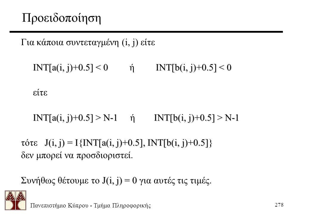 Πανεπιστήμιο Κύπρου - Τμήμα Πληροφορικής 278 Προειδοποίηση Για κάποια συντεταγμένη (i, j) είτε INT[a(i, j)+0.5] < 0INT[b(i, j)+0.5] < 0 INT[a(i, j)+0.5] < 0 ή INT[b(i, j)+0.5] < 0 είτε INT[a(i, j)+0.5] > N-1INT[b(i, j)+0.5] > N-1 INT[a(i, j)+0.5] > N-1 ή INT[b(i, j)+0.5] > N-1 J(i, j) = I{INT[a(i, j)+0.5], INT[b(i, j)+0.5]} τότε J(i, j) = I{INT[a(i, j)+0.5], INT[b(i, j)+0.5]} δεν μπορεί να προσδιοριστεί.