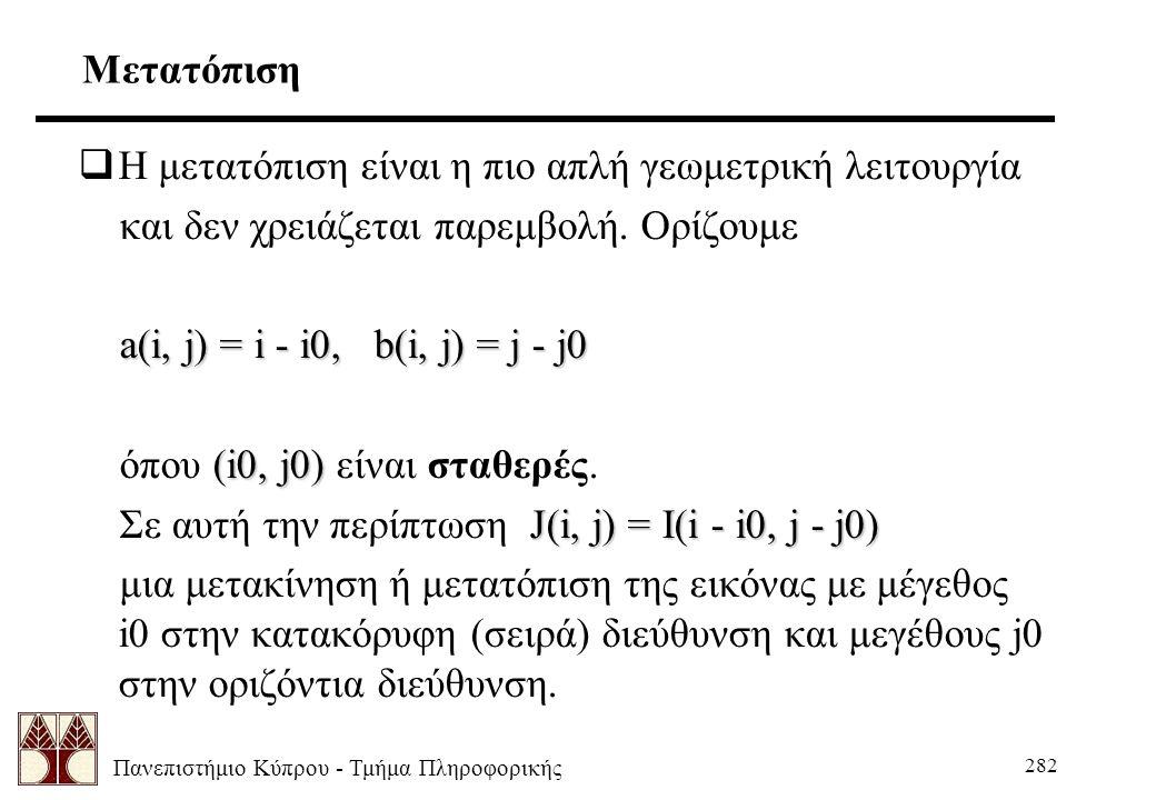 Πανεπιστήμιο Κύπρου - Τμήμα Πληροφορικής 282 Μετατόπιση  Η μετατόπιση είναι η πιο απλή γεωμετρική λειτουργία και δεν χρειάζεται παρεμβολή. Ορίζουμε a