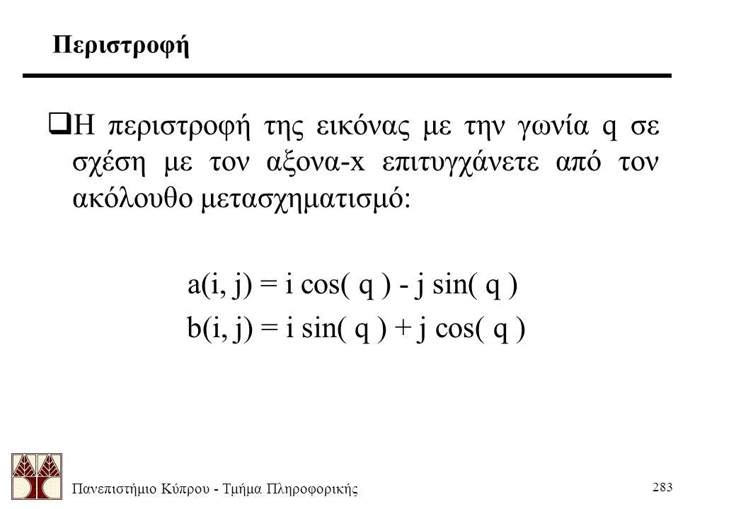Πανεπιστήμιο Κύπρου - Τμήμα Πληροφορικής 283 Περιστροφή  Η περιστροφή της εικόνας με την γωνία q σε σχέση με τον αξονα-x επιτυγχάνετε από τον ακόλουθο μετασχηματισμό: a(i, j) = i cos( q ) - j sin( q ) b(i, j) = i sin( q ) + j cos( q )