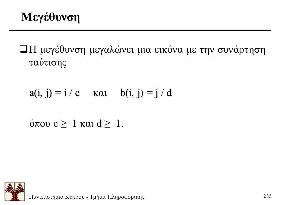 Πανεπιστήμιο Κύπρου - Τμήμα Πληροφορικής 285 Μεγέθυνση  Η μεγέθυνση μεγαλώνει μια εικόνα με την συνάρτηση ταύτισης a(i, j) = i / cb(i, j) = j / d a(i, j) = i / c και b(i, j) = j / d c ≥ 1d ≥ 1 όπου c ≥ 1 και d ≥ 1.