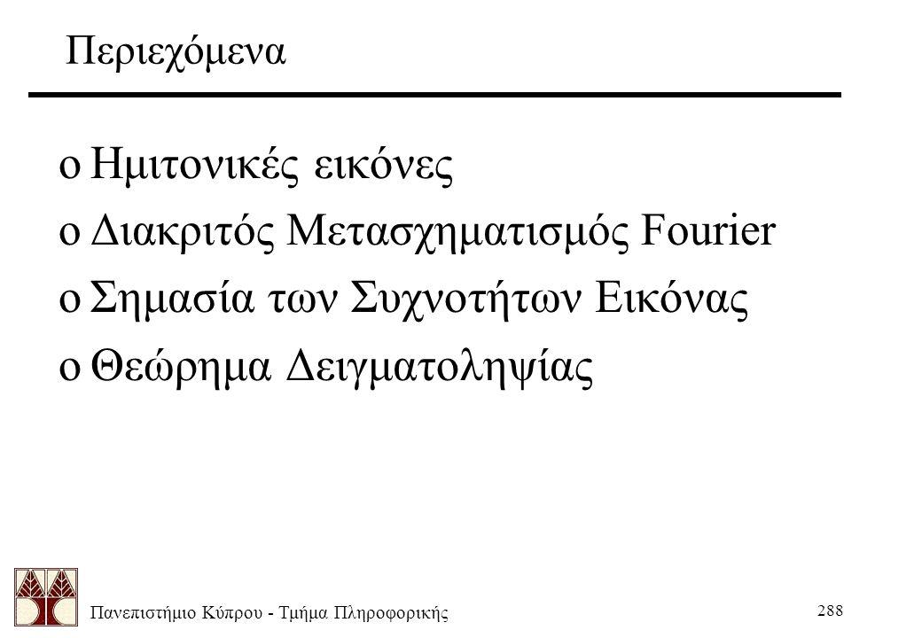 Πανεπιστήμιο Κύπρου - Τμήμα Πληροφορικής 288 Περιεχόμενα oΗμιτονικές εικόνες oΔιακριτός Μετασχηματισμός Fourier oΣημασία των Συχνοτήτων Εικόνας oΘεώρημα Δειγματοληψίας