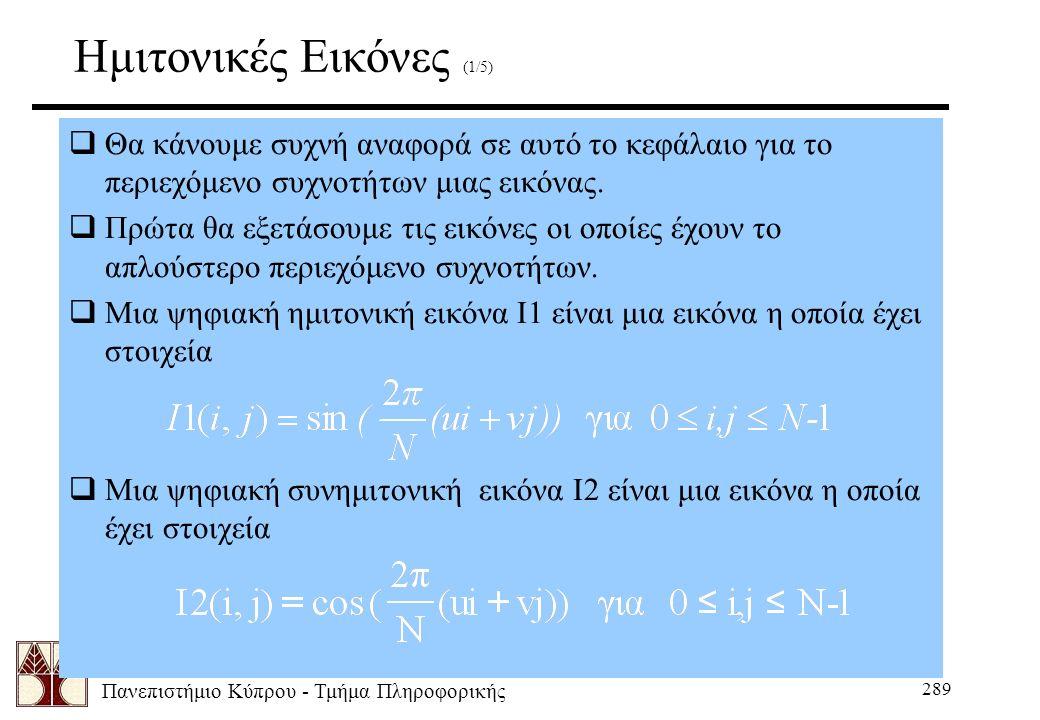 Πανεπιστήμιο Κύπρου - Τμήμα Πληροφορικής 289 Ημιτονικές Εικόνες (1/5)  Θα κάνουμε συχνή αναφορά σε αυτό το κεφάλαιο για το περιεχόμενο συχνοτήτων μιας εικόνας.