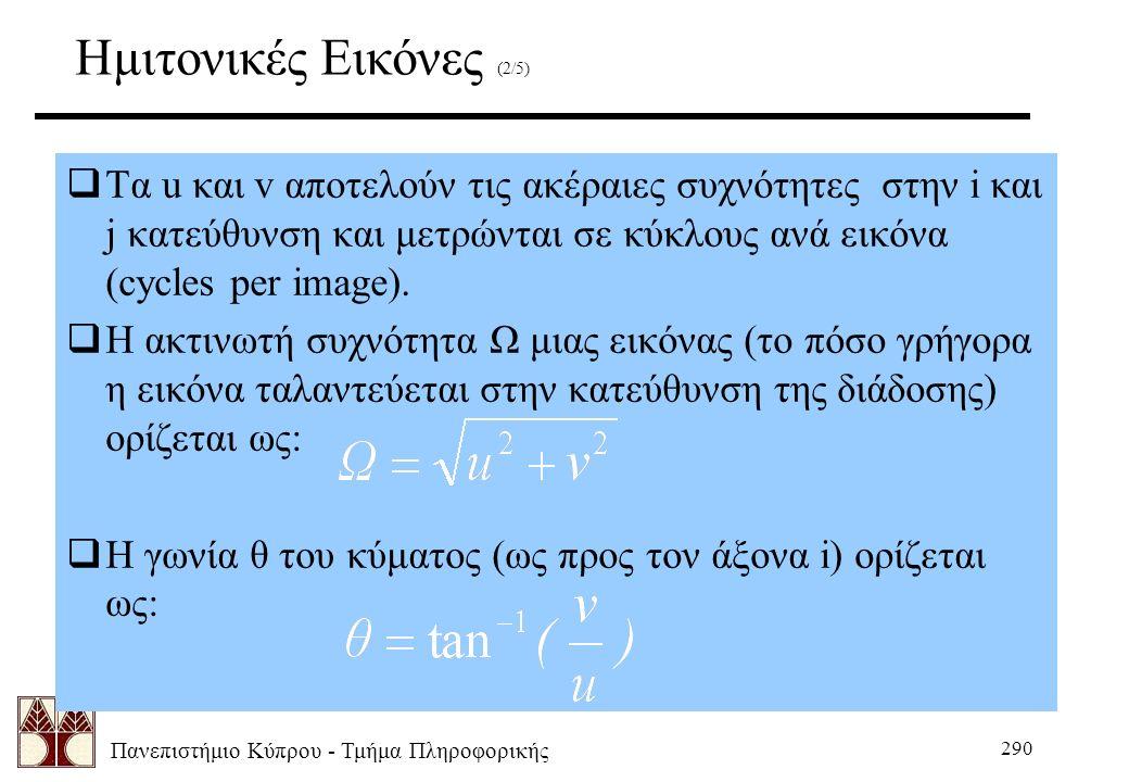 Πανεπιστήμιο Κύπρου - Τμήμα Πληροφορικής 290  Τα u και v αποτελούν τις ακέραιες συχνότητες στην i και j κατεύθυνση και μετρώνται σε κύκλους ανά εικόνα (cycles per image).