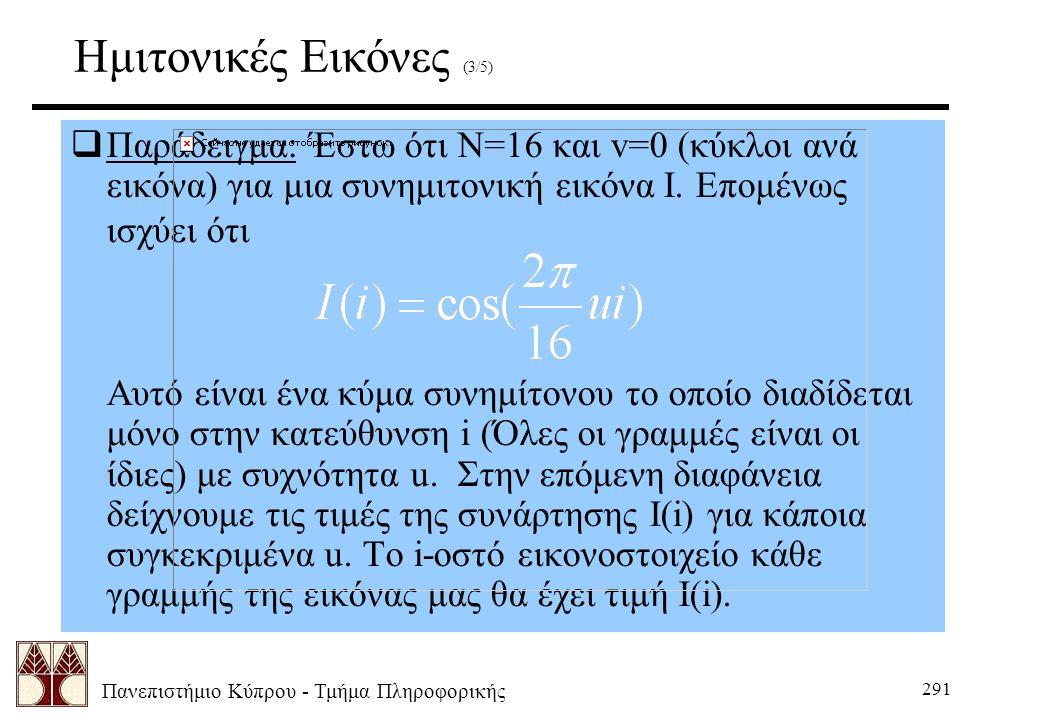 Πανεπιστήμιο Κύπρου - Τμήμα Πληροφορικής 291 Ημιτονικές Εικόνες (3/5)  Παράδειγμα: Έστω ότι Ν=16 και v=0 (κύκλοι ανά εικόνα) για μια συνημιτονική εικ
