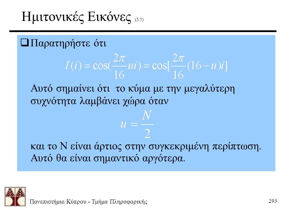 Πανεπιστήμιο Κύπρου - Τμήμα Πληροφορικής 293 Ημιτονικές Εικόνες (5/5)  Παρατηρήστε ότι Αυτό σημαίνει ότι το κύμα με την μεγαλύτερη συχνότητα λαμβάνει χώρα όταν και το N είναι άρτιος στην συγκεκριμένη περίπτωση.