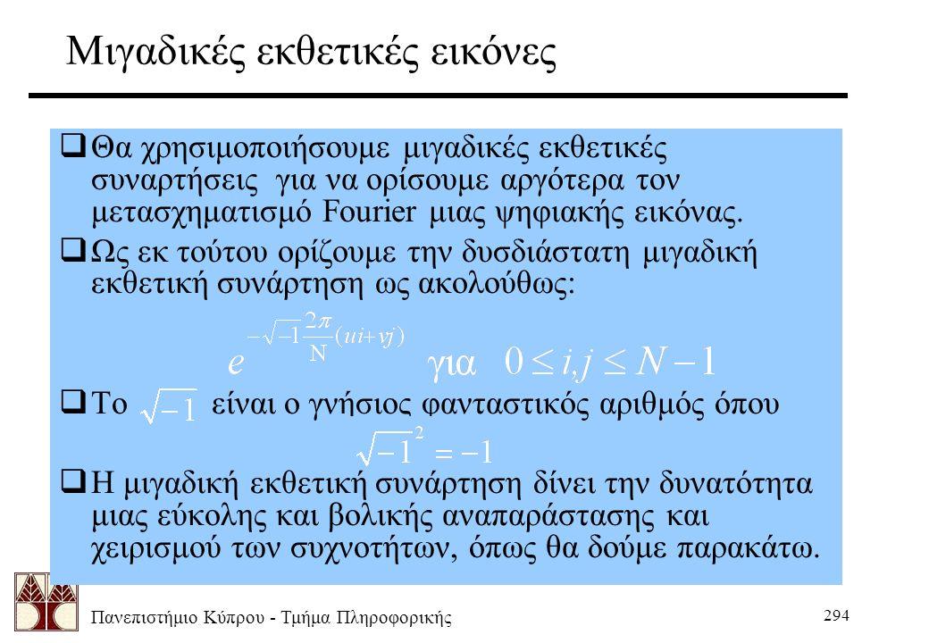 Πανεπιστήμιο Κύπρου - Τμήμα Πληροφορικής 294 Μιγαδικές εκθετικές εικόνες  Θα χρησιμοποιήσουμε μιγαδικές εκθετικές συναρτήσεις για να ορίσουμε αργότερα τον μετασχηματισμό Fourier μιας ψηφιακής εικόνας.