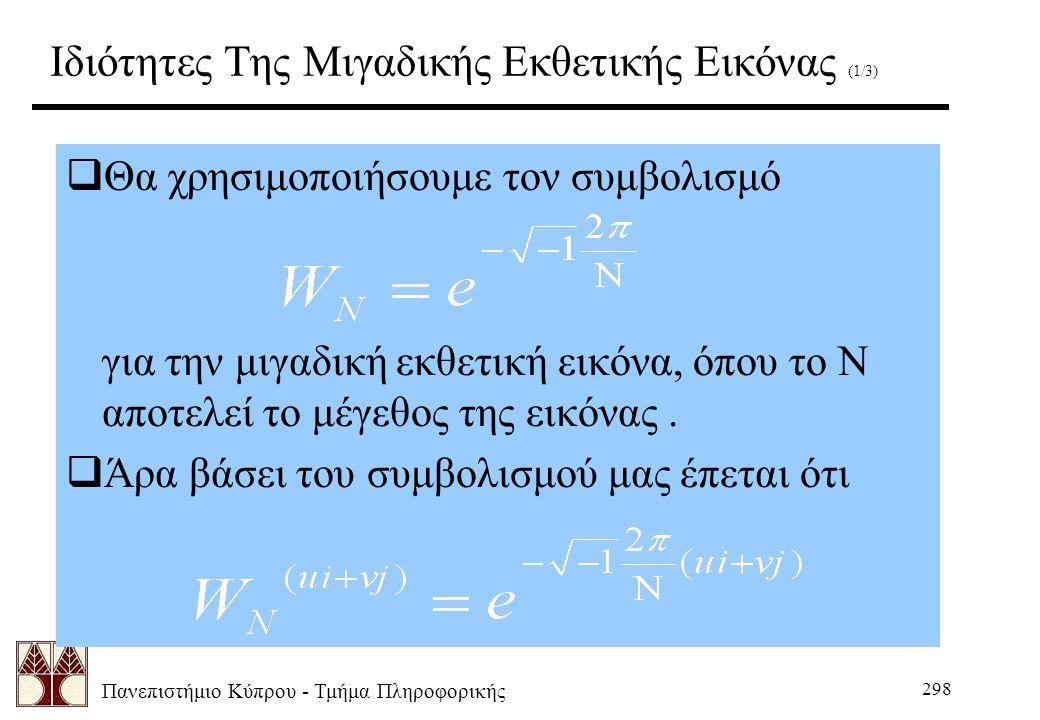 Πανεπιστήμιο Κύπρου - Τμήμα Πληροφορικής 298 Ιδιότητες Της Μιγαδικής Εκθετικής Εικόνας (1/3)  Θα χρησιμοποιήσουμε τον συμβολισμό για την μιγαδική εκθετική εικόνα, όπου το Ν αποτελεί το μέγεθος της εικόνας.