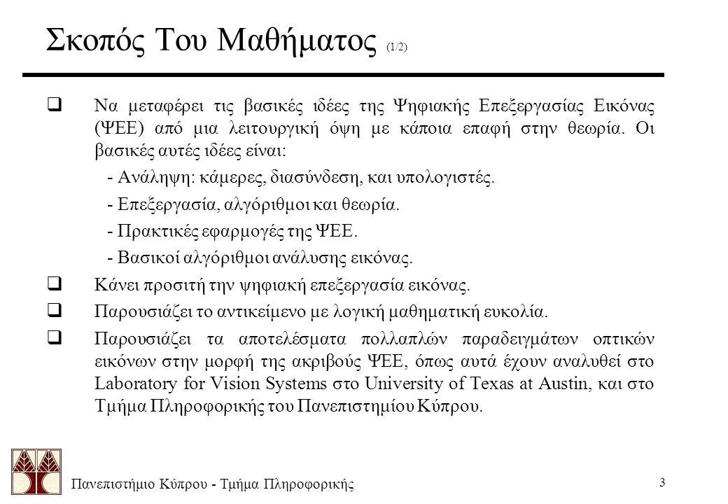 Πανεπιστήμιο Κύπρου - Τμήμα Πληροφορικής 3 Σκοπός Του Μαθήματος (1/2)  Να μεταφέρει τις βασικές ιδέες της Ψηφιακής Επεξεργασίας Εικόνας (ΨΕΕ) από μια λειτουργική όψη με κάποια επαφή στην θεωρία.