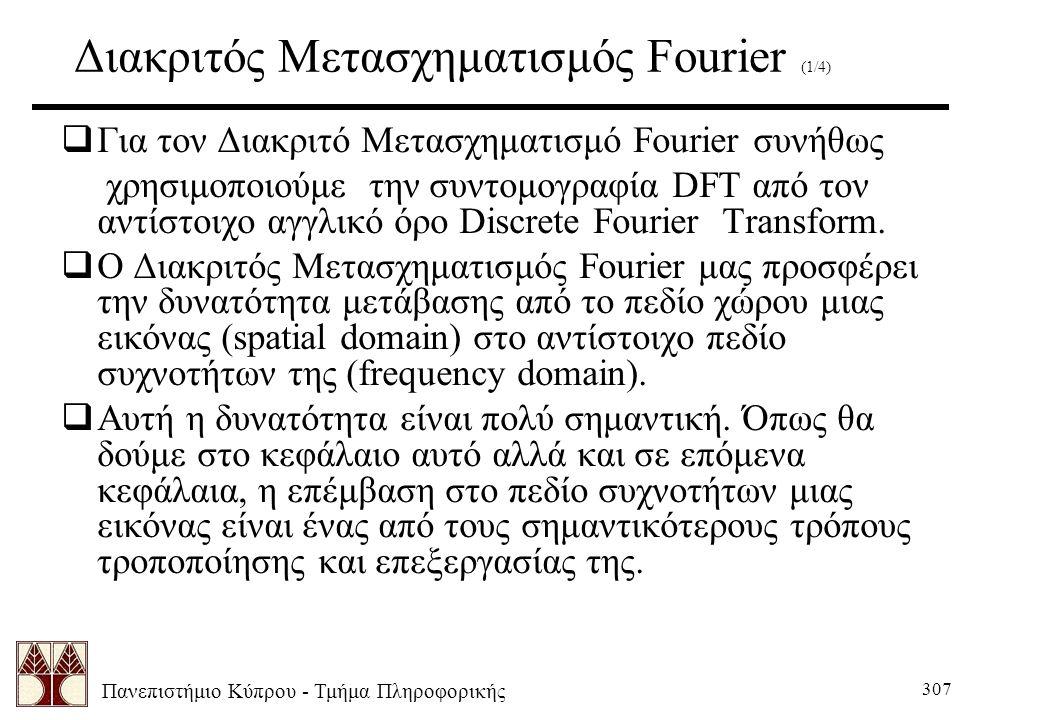 Πανεπιστήμιο Κύπρου - Τμήμα Πληροφορικής 307 Διακριτός Μετασχηματισμός Fourier (1/4)  Για τον Διακριτό Μετασχηματισμό Fourier συνήθως χρησιμοποιούμε την συντομογραφία DFT από τον αντίστοιχο αγγλικό όρο Discrete Fourier Transform.