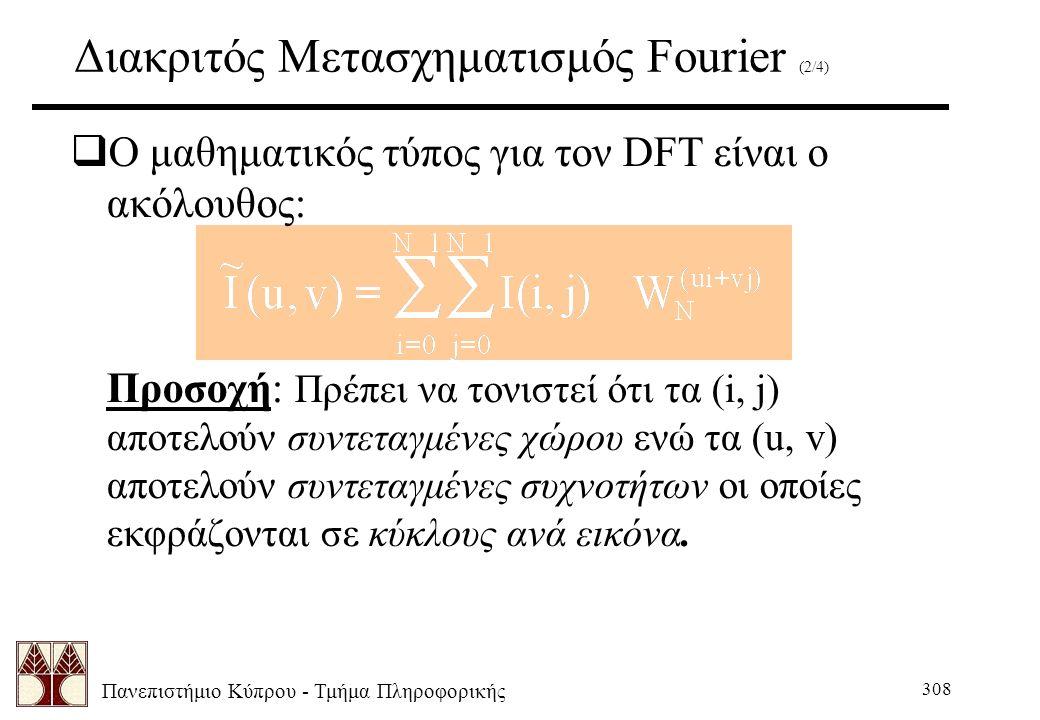 Πανεπιστήμιο Κύπρου - Τμήμα Πληροφορικής 308 Διακριτός Μετασχηματισμός Fourier (2/4)  Ο μαθηματικός τύπος για τον DFT είναι ο ακόλουθος: Προσοχή: Πρέπει να τονιστεί ότι τα (i, j) αποτελούν συντεταγμένες χώρου ενώ τα (u, v) αποτελούν συντεταγμένες συχνοτήτων οι οποίες εκφράζονται σε κύκλους ανά εικόνα.