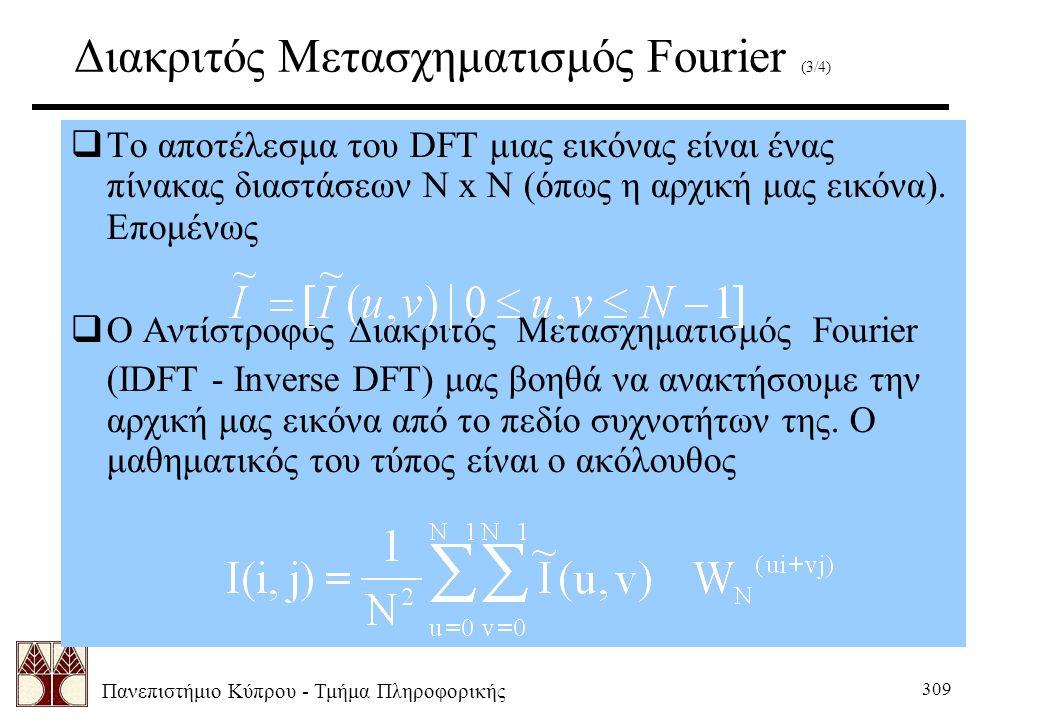Πανεπιστήμιο Κύπρου - Τμήμα Πληροφορικής 309 Διακριτός Μετασχηματισμός Fourier (3/4)  Το αποτέλεσμα του DFT μιας εικόνας είναι ένας πίνακας διαστάσεων Ν x N (όπως η αρχική μας εικόνα).
