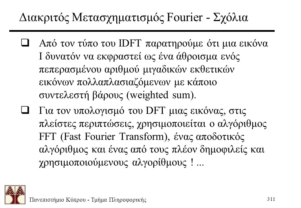 Πανεπιστήμιο Κύπρου - Τμήμα Πληροφορικής 311 Διακριτός Μετασχηματισμός Fourier - Σχόλια  Από τον τύπο του ΙDFT παρατηρούμε ότι μια εικόνα Ι δυνατόν να εκφραστεί ως ένα άθροισμα ενός πεπερασμένου αριθμού μιγαδικών εκθετικών εικόνων πολλαπλασιαζόμενων με κάποιο συντελεστή βάρους (weighted sum).