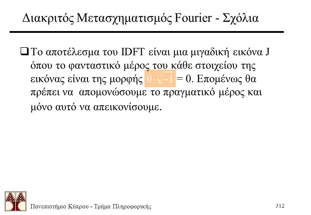 Πανεπιστήμιο Κύπρου - Τμήμα Πληροφορικής 312 Διακριτός Μετασχηματισμός Fourier - Σχόλια  Το αποτέλεσμα του IDFT είναι μια μιγαδική εικόνα J όπου το φανταστικό μέρος του κάθε στοιχείου της εικόνας είναι της μορφής = 0.