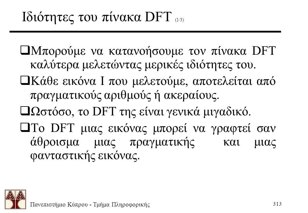 Πανεπιστήμιο Κύπρου - Τμήμα Πληροφορικής 313 Ιδιότητες του πίνακα DFT (1/3)  Μπορούμε να κατανοήσουμε τον πίνακα DFT καλύτερα μελετώντας μερικές ιδιότητες του.