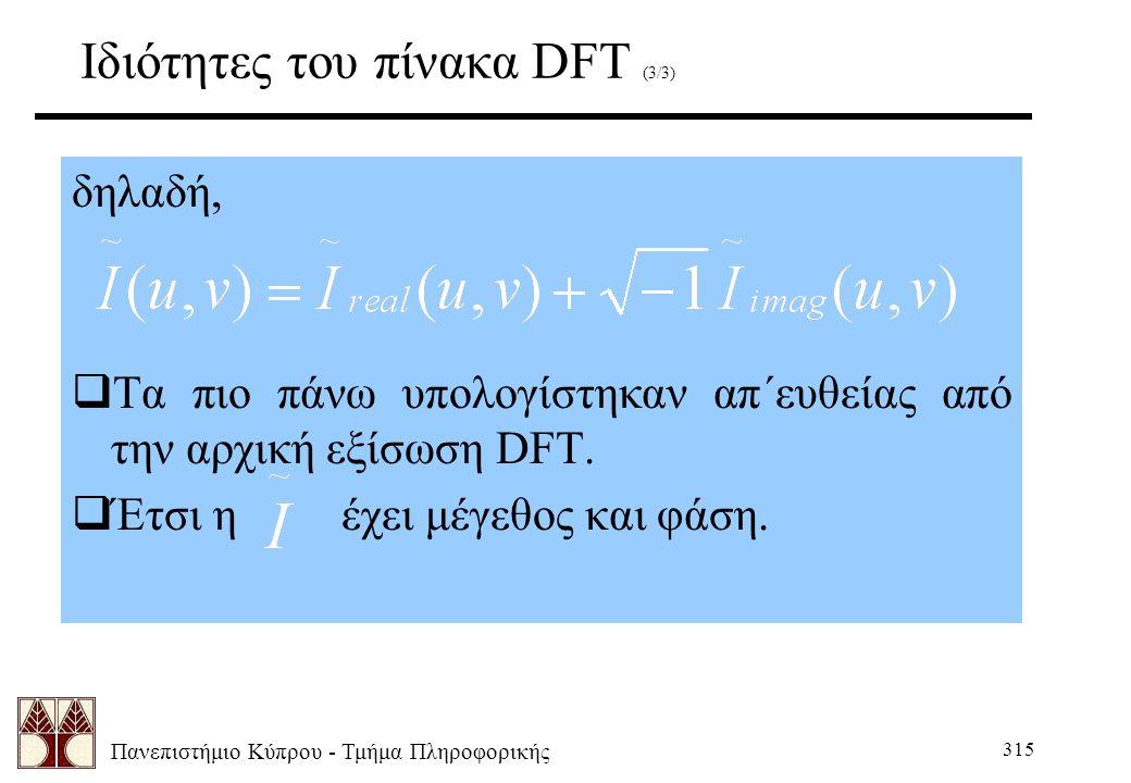 Πανεπιστήμιο Κύπρου - Τμήμα Πληροφορικής 315 Ιδιότητες του πίνακα DFT (3/3) δηλαδή,  Τα πιο πάνω υπολογίστηκαν απ΄ευθείας από την αρχική εξίσωση DFT.
