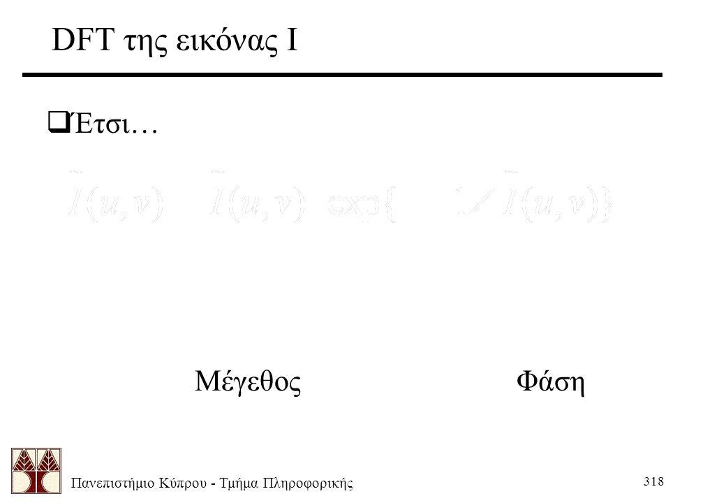 Πανεπιστήμιο Κύπρου - Τμήμα Πληροφορικής 318 DFT της εικόνας Ι  Έτσι… Μέγεθος Φάση