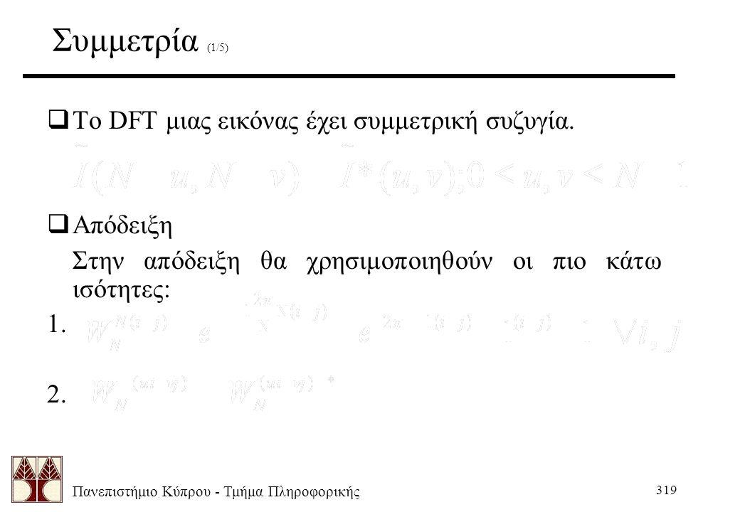 Πανεπιστήμιο Κύπρου - Τμήμα Πληροφορικής 319 Συμμετρία (1/5)  Το DFT μιας εικόνας έχει συμμετρική συζυγία.  Απόδειξη Στην απόδειξη θα χρησιμοποιηθού