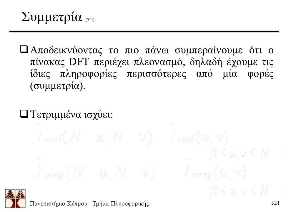 Πανεπιστήμιο Κύπρου - Τμήμα Πληροφορικής 321 Συμμετρία (3/5)  Αποδεικνύοντας το πιο πάνω συμπεραίνουμε ότι ο πίνακας DFT περιέχει πλεονασμό, δηλαδή έχουμε τις ίδιες πληροφορίες περισσότερες από μία φορές (συμμετρία).