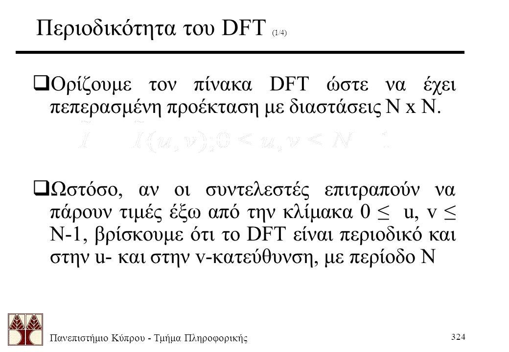 Πανεπιστήμιο Κύπρου - Τμήμα Πληροφορικής 324 Περιοδικότητα του DFT (1/4)  Ορίζουμε τον πίνακα DFT ώστε να έχει πεπερασμένη προέκταση με διαστάσεις N x N.