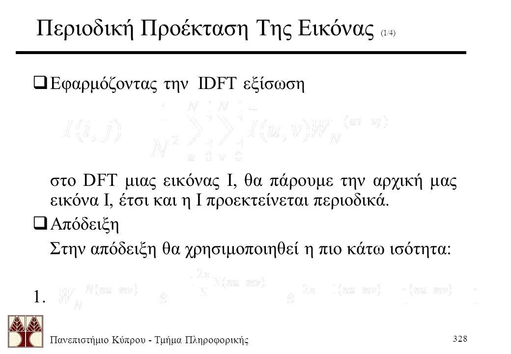 Πανεπιστήμιο Κύπρου - Τμήμα Πληροφορικής 328 Περιοδική Προέκταση Της Εικόνας (1/4)  Εφαρμόζοντας την IDFT εξίσωση στο DFT μιας εικόνας Ι, θα πάρουμε την αρχική μας εικόνα Ι, έτσι και η I προεκτείνεται περιοδικά.