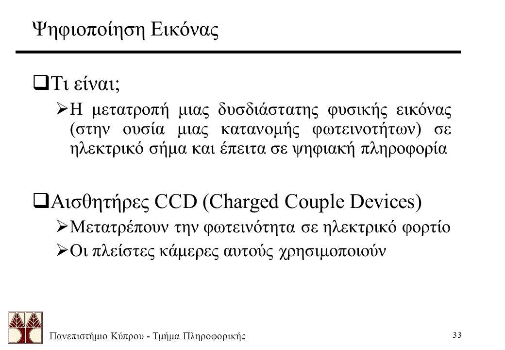 Πανεπιστήμιο Κύπρου - Τμήμα Πληροφορικής 33 Ψηφιοποίηση Εικόνας  Τι είναι;  Η μετατροπή μιας δυσδιάστατης φυσικής εικόνας (στην ουσία μιας κατανομής φωτεινοτήτων) σε ηλεκτρικό σήμα και έπειτα σε ψηφιακή πληροφορία  Αισθητήρες CCD (Charged Couple Devices)  Μετατρέπουν την φωτεινότητα σε ηλεκτρικό φορτίο  Οι πλείστες κάμερες αυτούς χρησιμοποιούν