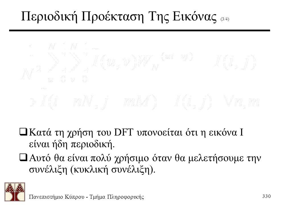 Πανεπιστήμιο Κύπρου - Τμήμα Πληροφορικής 330 Περιοδική Προέκταση Της Εικόνας (3/4)  Κατά τη χρήση του DFT υπονοείται ότι η εικόνα Ι είναι ήδη περιοδική.