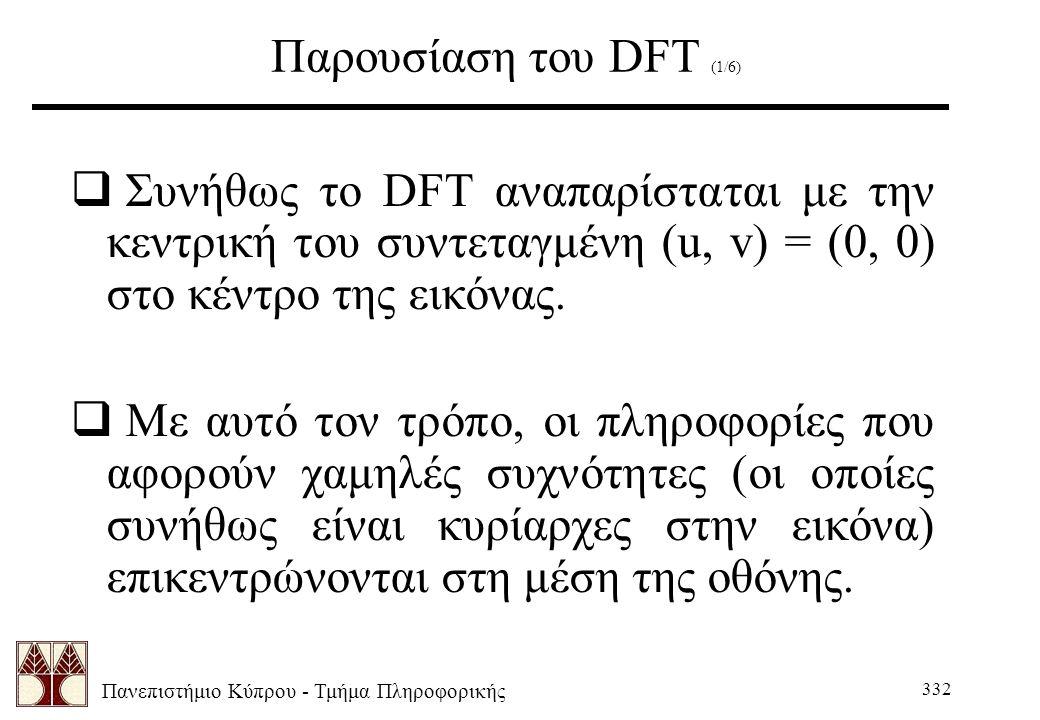Πανεπιστήμιο Κύπρου - Τμήμα Πληροφορικής 332 Παρουσίαση του DFT (1/6)  Συνήθως το DFT αναπαρίσταται με την κεντρική του συντεταγμένη (u, v) = (0, 0) στο κέντρο της εικόνας.