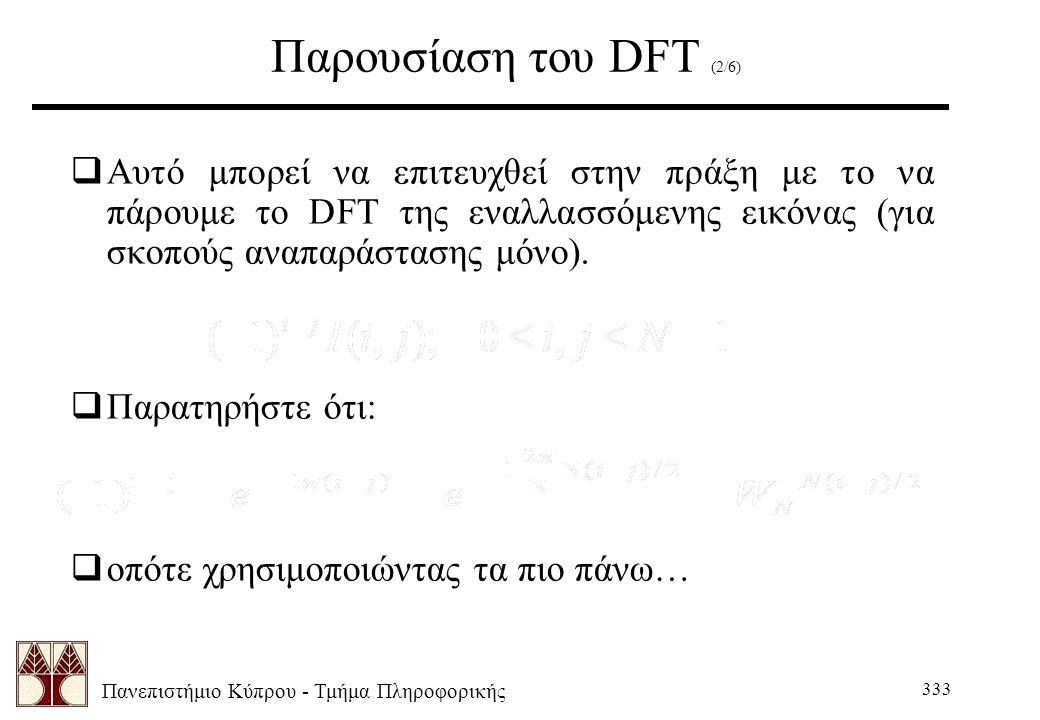 Πανεπιστήμιο Κύπρου - Τμήμα Πληροφορικής 333 Παρουσίαση του DFT (2/6)  Αυτό μπορεί να επιτευχθεί στην πράξη με το να πάρουμε το DFT της εναλλασσόμενης εικόνας (για σκοπούς αναπαράστασης μόνο).