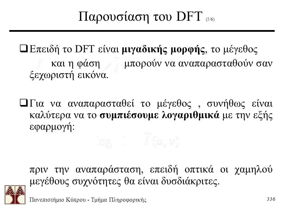 Πανεπιστήμιο Κύπρου - Τμήμα Πληροφορικής 336 Παρουσίαση του DFT (5/6)  Επειδή το DFT είναι μιγαδικής μορφής, το μέγεθος και η φάση μπορούν να αναπαρασταθούν σαν ξεχωριστή εικόνα.