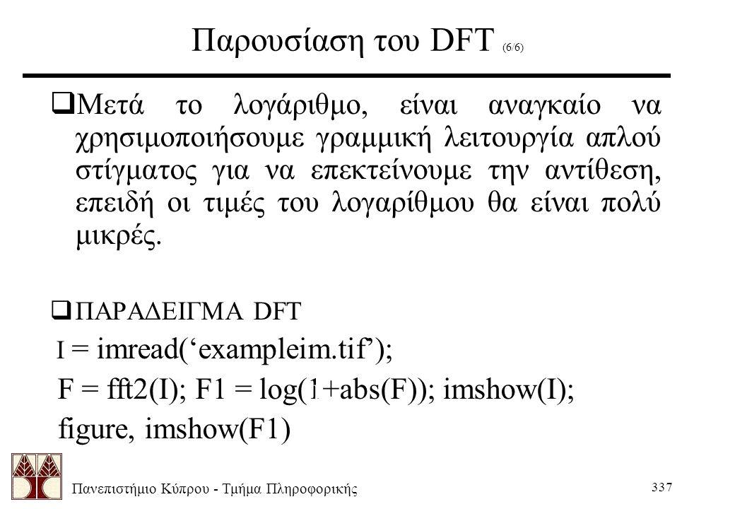 Πανεπιστήμιο Κύπρου - Τμήμα Πληροφορικής 337 Παρουσίαση του DFT (6/6)  Μετά το λογάριθμο, είναι αναγκαίο να χρησιμοποιήσουμε γραμμική λειτουργία απλού στίγματος για να επεκτείνουμε την αντίθεση, επειδή οι τιμές του λογαρίθμου θα είναι πολύ μικρές.