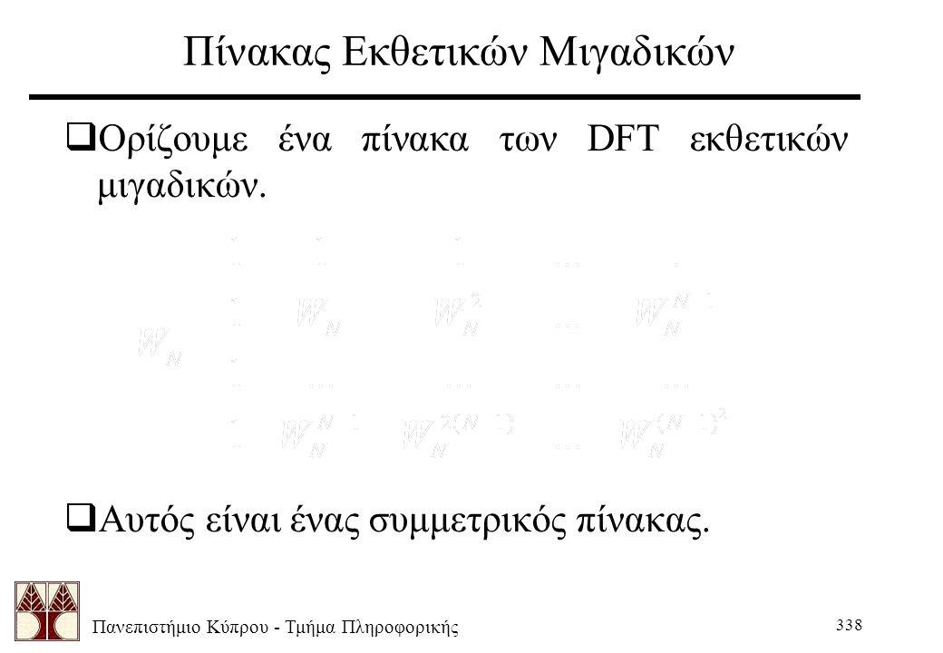 Πανεπιστήμιο Κύπρου - Τμήμα Πληροφορικής 338 Πίνακας Εκθετικών Μιγαδικών  Ορίζουμε ένα πίνακα των DFT εκθετικών μιγαδικών.