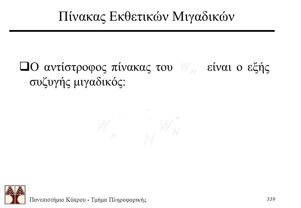 Πανεπιστήμιο Κύπρου - Τμήμα Πληροφορικής 339 Πίνακας Εκθετικών Μιγαδικών  Ο αντίστροφος πίνακας του είναι ο εξής συζυγής μιγαδικός:
