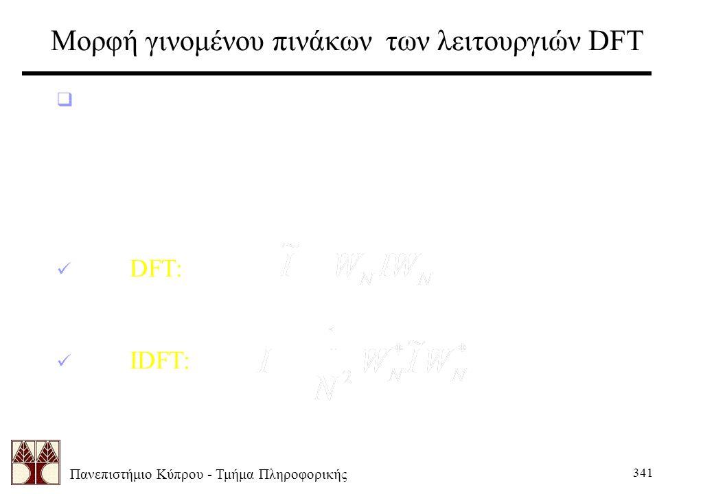 Πανεπιστήμιο Κύπρου - Τμήμα Πληροφορικής 341 Μορφή γινομένου πινάκων των λειτουργιών DFT  Μπορούμε τώρα να ξαναγράψουμε τις DFT και IDFT εξισώσεις σαν γινόμενο πινάκων: DFT: IDFT: