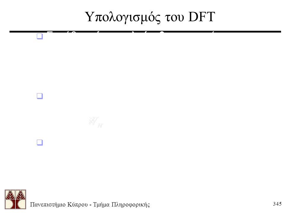 Πανεπιστήμιο Κύπρου - Τμήμα Πληροφορικής 345 Υπολογισμός του DFT  Συνήθως ένας αλγόριθμος αρκεί για τον υπολογισμό και του DFT και του IDFT, αφού η δ