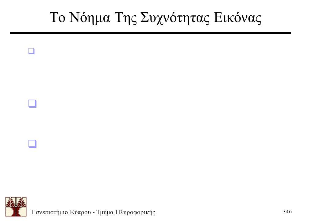 Πανεπιστήμιο Κύπρου - Τμήμα Πληροφορικής 346 Το Νόημα Της Συχνότητας Εικόνας  Μερικές φορές είναι εύκολο να χάσουμε την έννοια του DFT και του περιεχ