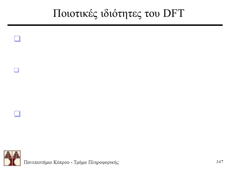 Πανεπιστήμιο Κύπρου - Τμήμα Πληροφορικής 347 Ποιοτικές ιδιότητες του DFT  Μπορούμε να θεωρήσουμε το DFT σαν μια εικόνα περιεχομένου συχνότητας.  Οι