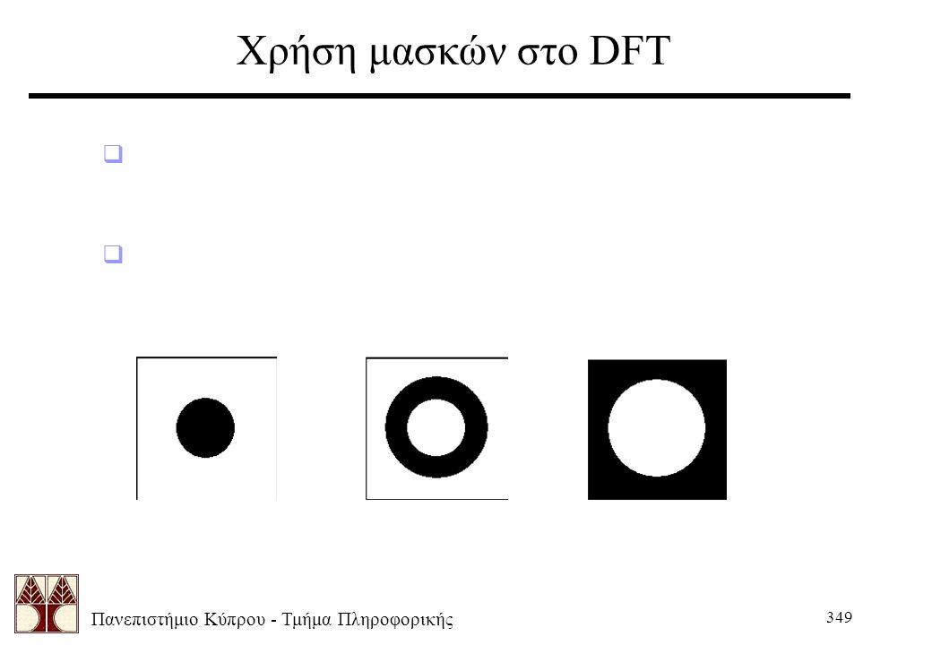 Πανεπιστήμιο Κύπρου - Τμήμα Πληροφορικής 349 Χρήση μασκών στο DFT  Θεωρούμε ότι ορίζουμε διαφορετικές εικόνες με τιμές 0 και 1 (δυαδικές εικόνες). 
