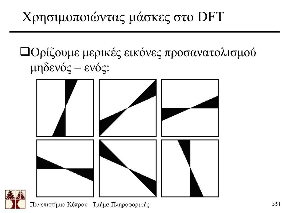 Πανεπιστήμιο Κύπρου - Τμήμα Πληροφορικής 351 Χρησιμοποιώντας μάσκες στο DFT  Ορίζουμε μερικές εικόνες προσανατολισμού μηδενός – ενός: