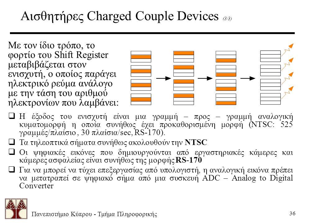 Πανεπιστήμιο Κύπρου - Τμήμα Πληροφορικής 36 Αισθητήρες Charged Couple Devices (3/3) Με τον ίδιο τρόπο, το φορτίο του Shift Register μεταβιβάζεται στον ενισχυτή, ο οποίος παράγει ηλεκτρικό ρεύμα ανάλογο με την τάση του αριθμού ηλεκτρονίων που λαμβάνει:  Η έξοδος του ενισχυτή είναι μια γραμμή – προς – γραμμή αναλογική κυματομορφή η οποία συνήθως έχει προκαθορισμένη μορφή (NTSC: 525 γραμμές/πλαίσιο, 30 πλαίσια/sec, RS-170).
