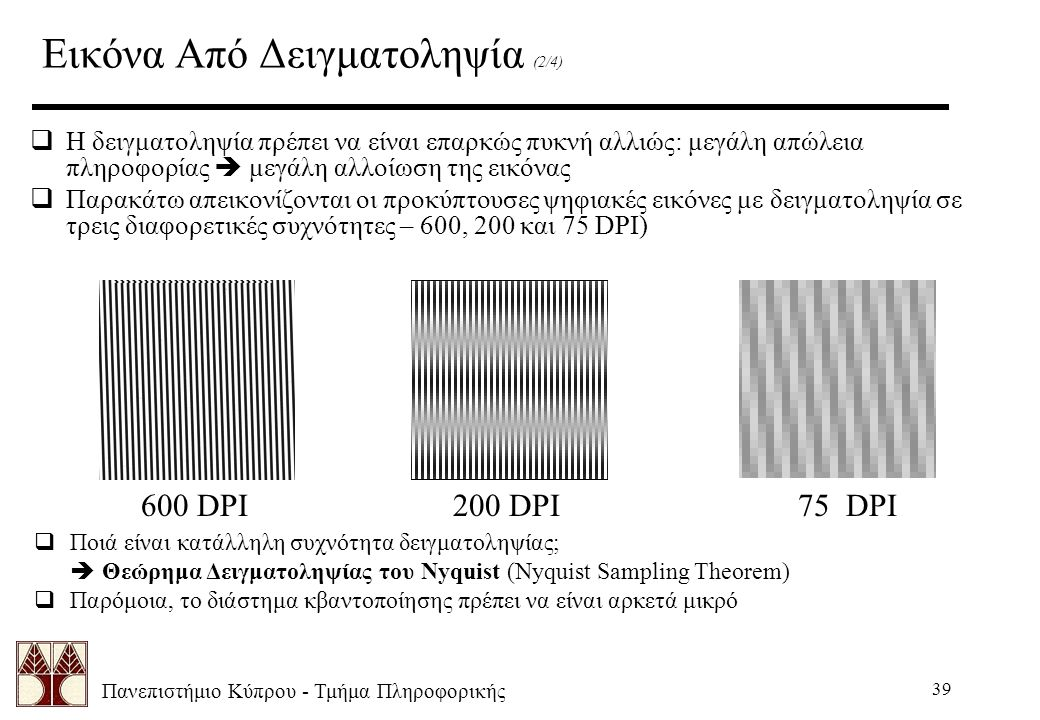 Πανεπιστήμιο Κύπρου - Τμήμα Πληροφορικής 39 Εικόνα Από Δειγματοληψία (2/4)  Η δειγματοληψία πρέπει να είναι επαρκώς πυκνή αλλιώς: μεγάλη απώλεια πληροφορίας  μεγάλη αλλοίωση της εικόνας  Παρακάτω απεικονίζονται οι προκύπτουσες ψηφιακές εικόνες με δειγματοληψία σε τρεις διαφορετικές συχνότητες – 600, 200 και 75 DPI)  Ποιά είναι κατάλληλη συχνότητα δειγματοληψίας;  Θεώρημα Δειγματοληψίας του Nyquist (Nyquist Sampling Theorem)  Παρόμοια, το διάστημα κβαντοποίησης πρέπει να είναι αρκετά μικρό 600 DPI200 DPI75 DPI