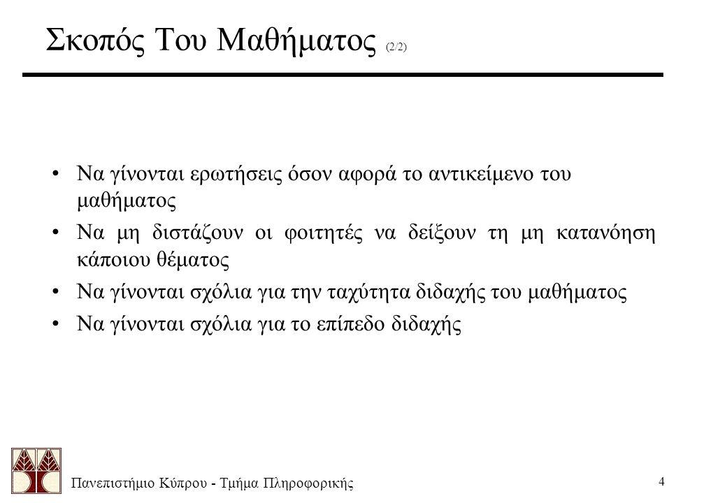 Πανεπιστήμιο Κύπρου - Τμήμα Πληροφορικής 4 Να γίνονται ερωτήσεις όσον αφορά το αντικείμενο του μαθήματος Να μη διστάζουν οι φοιτητές να δείξουν τη μη κατανόηση κάποιου θέματος Να γίνονται σχόλια για την ταχύτητα διδαχής του μαθήματος Να γίνονται σχόλια για το επίπεδο διδαχής Σκοπός Του Μαθήματος (2/2)