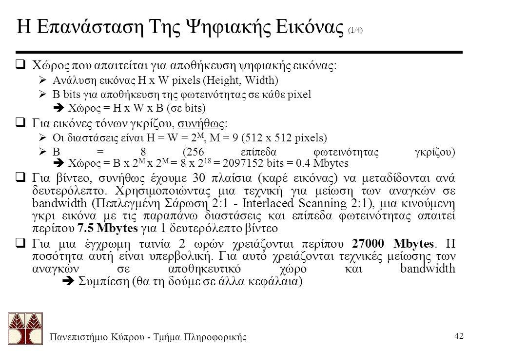 Πανεπιστήμιο Κύπρου - Τμήμα Πληροφορικής 42 Η Επανάσταση Της Ψηφιακής Εικόνας (1/4)  Χώρος που απαιτείται για αποθήκευση ψηφιακής εικόνας:  Ανάλυση εικόνας H x W pixels (Height, Width)  B bits για αποθήκευση της φωτεινότητας σε κάθε pixel  Χώρος = H x W x B (σε bits)  Για εικόνες τόνων γκρίζου, συνήθως:  Οι διαστάσεις είναι H = W = 2 M, Μ = 9 (512 x 512 pixels)  B = 8 (256 επίπεδα φωτεινότητας γκρίζου)  Χώρος = B x 2 M x 2 M = 8 x 2 18 = 2097152 bits = 0.4 Mbytes  Για βίντεο, συνήθως έχουμε 30 πλαίσια (καρέ εικόνας) να μεταδίδονται ανά δευτερόλεπτο.