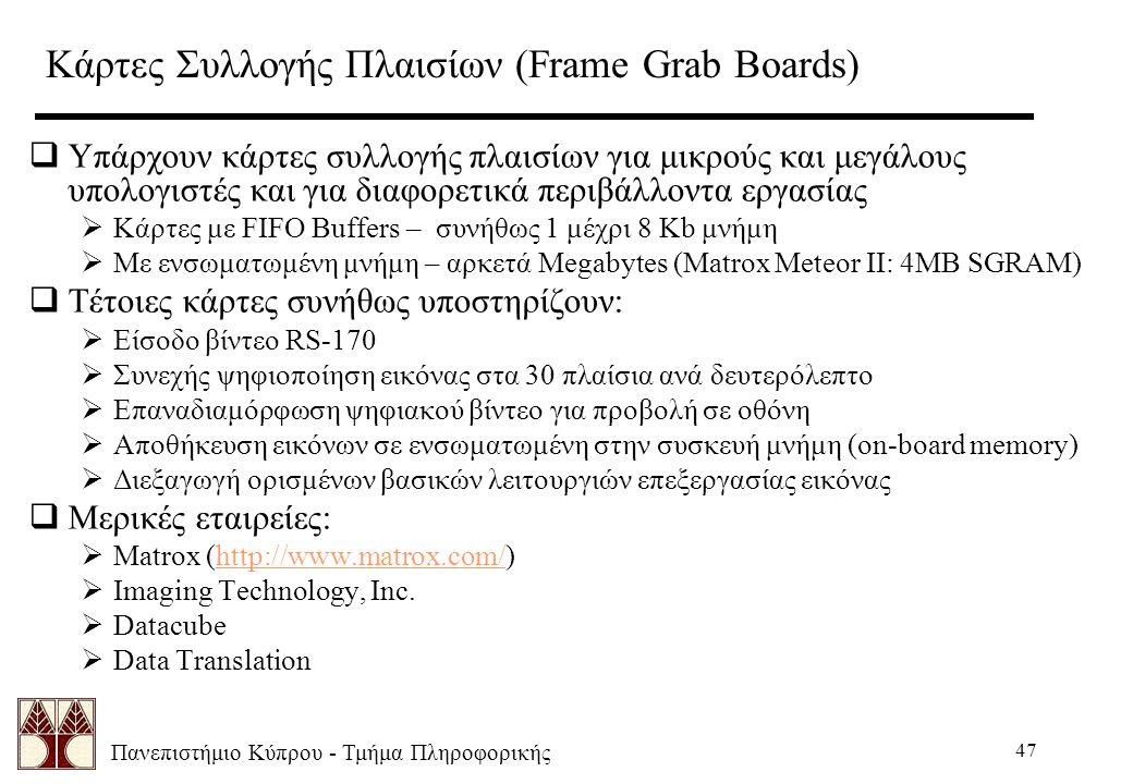 Πανεπιστήμιο Κύπρου - Τμήμα Πληροφορικής 47 Κάρτες Συλλογής Πλαισίων (Frame Grab Boards)  Υπάρχουν κάρτες συλλογής πλαισίων για μικρούς και μεγάλους υπολογιστές και για διαφορετικά περιβάλλοντα εργασίας  Κάρτες με FIFO Buffers – συνήθως 1 μέχρι 8 Kb μνήμη  Με ενσωματωμένη μνήμη – αρκετά Megabytes (Matrox Meteor II: 4MB SGRAM)  Τέτοιες κάρτες συνήθως υποστηρίζουν:  Είσοδο βίντεο RS-170  Συνεχής ψηφιοποίηση εικόνας στα 30 πλαίσια ανά δευτερόλεπτο  Επαναδιαμόρφωση ψηφιακού βίντεο για προβολή σε οθόνη  Αποθήκευση εικόνων σε ενσωματωμένη στην συσκευή μνήμη (on-board memory)  Διεξαγωγή ορισμένων βασικών λειτουργιών επεξεργασίας εικόνας  Μερικές εταιρείες:  Matrox (http://www.matrox.com/)http://www.matrox.com/  Imaging Technology, Inc.