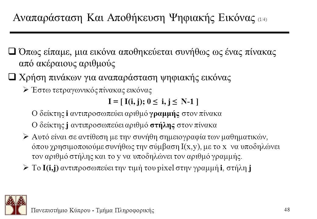 Πανεπιστήμιο Κύπρου - Τμήμα Πληροφορικής 48 Αναπαράσταση Και Αποθήκευση Ψηφιακής Εικόνας (1/4)  Όπως είπαμε, μια εικόνα αποθηκεύεται συνήθως ως ένας πίνακας από ακέραιους αριθμούς  Χρήση πινάκων για αναπαράσταση ψηφιακής εικόνας  Έστω τετραγωνικός πίνακας εικόνας I = [ I(i, j); 0 ≤ i, j ≤ N-1 ] Ο δείκτης i αντιπροσωπεύει αριθμό γραμμής στον πίνακα Ο δείκτης j αντιπροσωπεύει αριθμό στήλης στον πίνακα  Αυτό είναι σε αντίθεση με την συνήθη σημειογραφία των μαθηματικών, όπου χρησιμοποιούμε συνήθως την σύμβαση I(x,y), με το x να υποδηλώνει τον αριθμό στήλης και το y να υποδηλώνει τον αριθμό γραμμής.