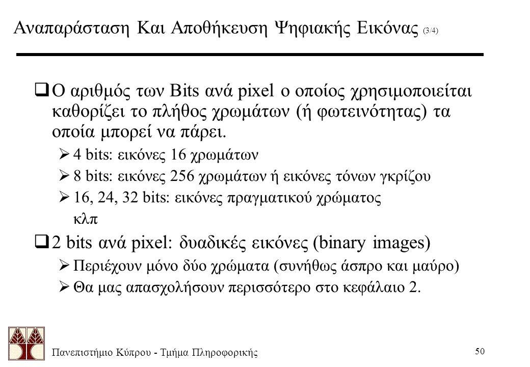 Πανεπιστήμιο Κύπρου - Τμήμα Πληροφορικής 50 Αναπαράσταση Και Αποθήκευση Ψηφιακής Εικόνας (3/4)  Ο αριθμός των Bits ανά pixel ο οποίος χρησιμοποιείται καθορίζει το πλήθος χρωμάτων (ή φωτεινότητας) τα οποία μπορεί να πάρει.