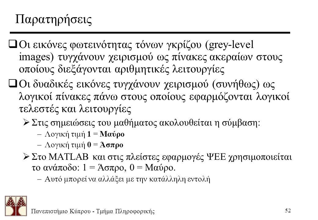Πανεπιστήμιο Κύπρου - Τμήμα Πληροφορικής 52 Παρατηρήσεις  Οι εικόνες φωτεινότητας τόνων γκρίζου (grey-level images) τυγχάνουν χειρισμού ως πίνακες ακεραίων στους οποίους διεξάγονται αριθμητικές λειτουργίες  Οι δυαδικές εικόνες τυγχάνουν χειρισμού (συνήθως) ως λογικοί πίνακες πάνω στους οποίους εφαρμόζονται λογικοί τελεστές και λειτουργίες  Στις σημειώσεις του μαθήματος ακολουθείται η σύμβαση: –Λογική τιμή 1 = Μαύρο –Λογική τιμή 0 = Άσπρο  Στο MATLAB και στις πλείστες εφαρμογές ΨΕΕ χρησιμοποιείται το ανάποδο: 1 = Άσπρο, 0 = Μαύρο.